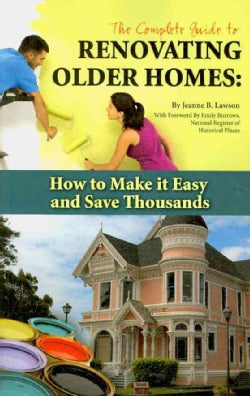The Complete Guide to Renovating Older Homes: How to Make It Easy and Save Thousands (Paperback)