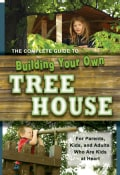 Complete Guide to Building Your Own Tree House: For Parents, Kids and Adults Who Are Kids at Heart