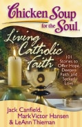 Chicken Soup for the Soul Living Catholic Faith: 101 Stories to Offer Hope, Deepen Faith, and Spread Love (Paperback)