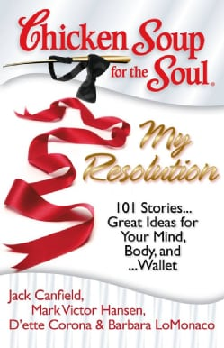 Chicken Soup for the Soul: My Resolution: 101 Stories Great Ideas for Your Mind, Body, and Wallet (Paperback)