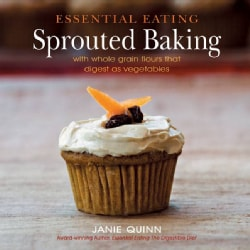 Essential Eating Sprouted Baking: With Whole Grain Flours That Digest As Vegetables (Hardcover)