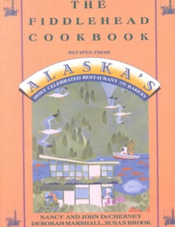 The Fiddlehead Cookbook: Recipes from Alaska's Most Celebrated Restaurant and Bakery (Paperback)