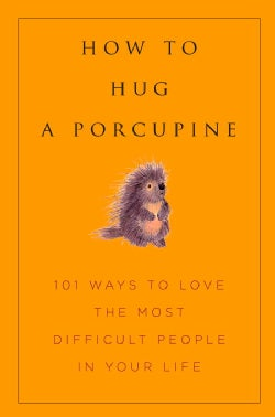 How to Hug a Porcupine: Easy Ways to Love the Difficult People in Your Life (Hardcover)