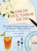"Some Day You'll Thank Me for This: The Official Southern Ladies' Guide to Being a ""Perfect"" Mother (Hardcover)"