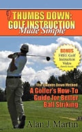 Thumbs Down, Golf Instruction Made Simple: The Thumbs Down Method : a Golfer's How-to Guide for Better Ball Striking (Paperback)