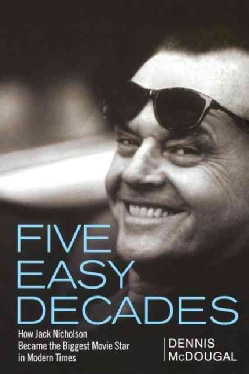 Five Easy Decades: How Jack Nicholson Became the Biggest Movie Star in Modern Times (Paperback)