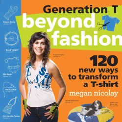 Generation T Beyond Fashion: 120 T-shirt Transformations for Pets, Babies, Friends, Your Home, Car, and You! (Paperback)