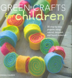 Green Crafts for Children: 35 Step-by-Step Projects Using Natural, Recycled, And Found Materials (Hardcover)