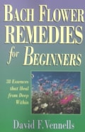 Bach Flower Remedies for Beginners: 38 Essences That Heal from Deep Within (Paperback)