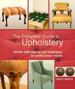 The Complete Guide to Upholstery: Stuffed With Step-By-Step Techniques for Professional Results (Paperback)