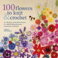 100 Flowers to Knit & Crochet: A Collection of Beautiful Blooms for Embellishing Garments, Accessories, and More (Paperback)