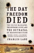 The Day Freedom Died: The Colfax Massacre, The Supreme Court, and the Betrayal of Reconstruction (Paperback)