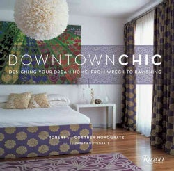 Downtown Chic: Designing Your Dream Home : from Wreck to Ravishing (Hardcover)