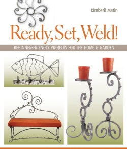 Ready, Set, Weld!: Beginner-Friendly Projects for the Home & Garden (Paperback)