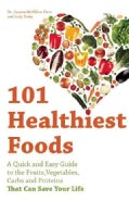 101 Healthiest Foods: A Quick and Easy Guide to the Fruits, Vegetables, Carbs and Proteins that Can Save Your Life (Paperback)