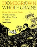 Homegrown Whole Grains: Grow, Harvest, & Cook Wheat, Barley, Oats, Rice, Corn & More (Paperback)