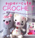Super-Cute Crochet: Over 35 Adorable Animals and Friends to Make (Paperback)