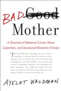 Bad Mother: A Chronicle of Maternal Crimes, Minor Calamities, and Occasional Moments of Grace (Hardcover)