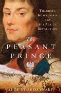The Peasant Prince: Thaddeus Kosciuszko and the Age of Revolution (Hardcover)