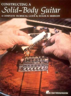 Constructing a Solid Body Guitar: A Complete Technical Guide (Paperback)