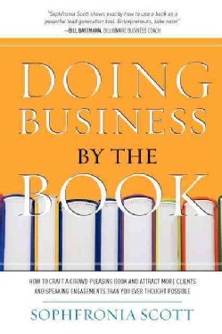 Doing Business by the Book: How to Craft a Crowd-Pleasing Book and Attract More Clients and Speaking Engagements ... (Paperback)