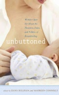 Unbuttoned: Women Open Up About the Pleasures, Pains, and Politics of Breastfeeding (Paperback)