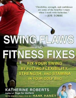 Swing Flaws and Fitness Fixes: Fix Your Swing by Putting Flexibility, Strength, and Stamina in Your Golf Bag (Paperback)
