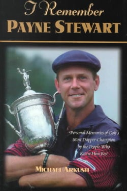 I Remember Payne Stewart: Personal Memories of Golf's Most Dapper Champion by the People Who Knew Him Best (Hardcover)