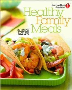 American Heart Association Healthy Family Meals: 150 Recipes Everyone Will Love (Hardcover)