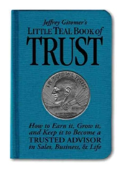 Jeffrey Gitomer's Little Teal Book of Trust: How to Earn It, Grow It, and Keep It to Become a Trusted Advisor in ... (Hardcover)