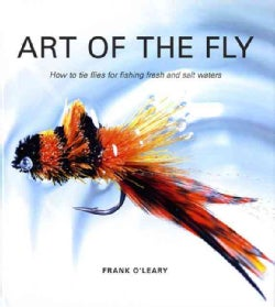 Art of the Fly: How to Tie Flies for Fishing Fresh and Salt Waters (Hardcover)