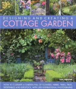 Designing and Creating a Cottage Garden: How to Cultivate a Garden Full of Flowers, Herbs, Trees, Fruit, Vegetabl... (Hardcover)