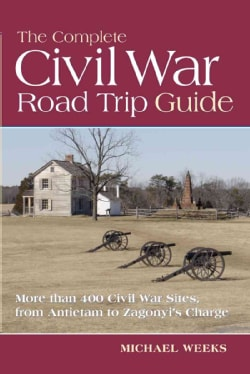 The Complete Civil War Road Trip Guide: Ten Weekend Tours and More Than 400 Sites, from Antietam to Zagonyi's Charge (Paperback)