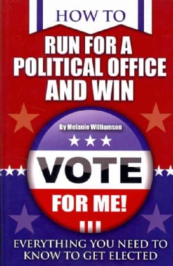 How to Run for Political Office and Win: Everything You Need to Know to Get Elected (Paperback)