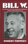 Bill W: The Absorbing and Deeply Moving Life Story of Bill Wilson, Co-Founder of Alcoholics Anonymous (Paperback)