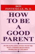How to Be a Good Parent: By Dealing Effectively With the Most Common Behavioral Problems of Children (Paperback)
