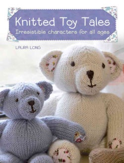 Knitted Toy Tales: Irresistible Characters for All Ages (Paperback)