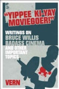 """Yipee Ki-Yay Moviegoer"": Writings on Bruce Willis, Badass Cinema and Other Important Topics (Paperback)"