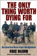 The Only Thing Worth Dying For: How Eleven Green Berets Forged a New Afghanistan (Hardcover)