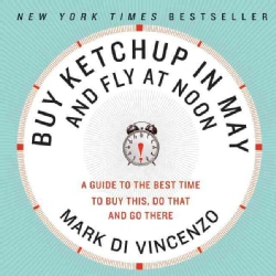 Buy Ketchup in May and Fly at Noon: A Guide to the Best Time to Buy This, Do That, and Go Here (Paperback)