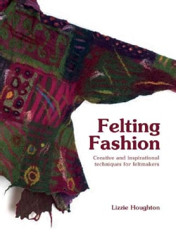Felting Fashion: Creative and Inspirational Techniques for Felt-Makers (Hardcover)