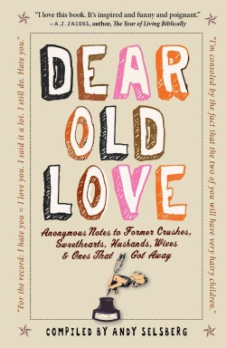 Dear Old Love: Anonymous Notes to Former Crushes, Sweethearts, Husbands, Wives, & Ones That Got Away (Hardcover)
