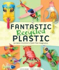 Fantastic Recycled Plastic: 30 Clever Creations to Spark Your Imagination (Paperback)