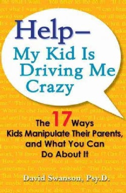 Help My Kid Is Driving Me Crazy: The 17 Ways Kids Manipulate Their Parents, and What You Can Do About It (Paperback)