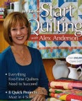 Start Quilting With Alex Anderson: Everything First-time Quilters Need to Succeed; 8 Quick Projects--most in 4 Sizes (Paperback)