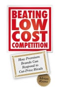 Beating Low Cost Competition: How Premium Brands Can Respond to Cut-Price Rivals (Hardcover)