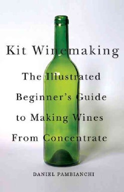 Kit Winemaking: The Illustrated Beginner's Guide to Making Wine from Concentrate (Paperback)