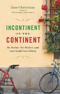 Incontinent on the Continent: My Mother, Her Walker, and Our Grand Tour of Italy (Paperback)