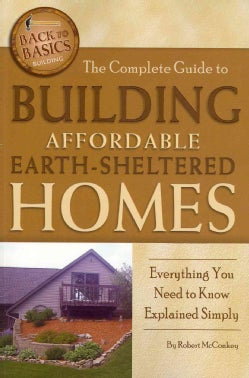 The Complete Guide to Building Affordable Earth-Sheltered Homes: Everything You Need to Know Explained Simply (Paperback)