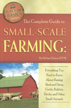 The Complete Guide to Small-Scale Farming: Everything You Need to Know About Raising Beef and Dairy Cattle, Rabbi... (Paperback)